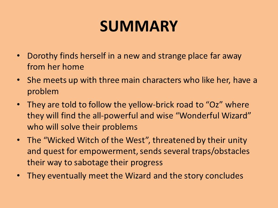 SUMMARY Dorothy finds herself in a new and strange place far away from her home She meets up with three main characters who like her, have a problem T