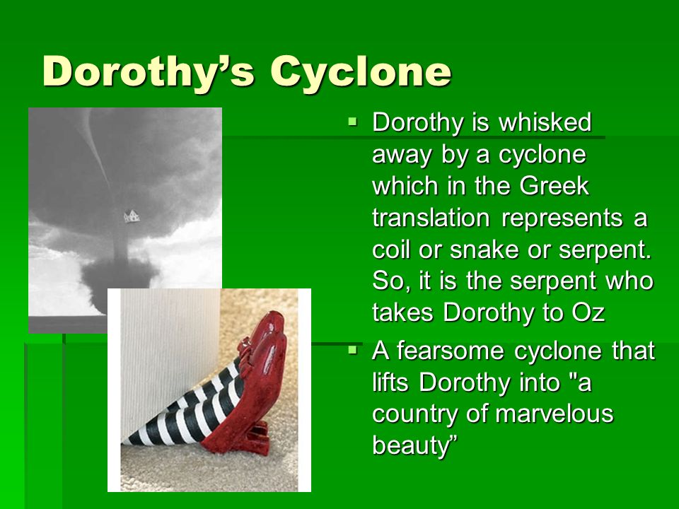 Dorothys Cyclone Dorothy is whisked away by a cyclone which in the Greek translation represents a coil or snake or serpent.