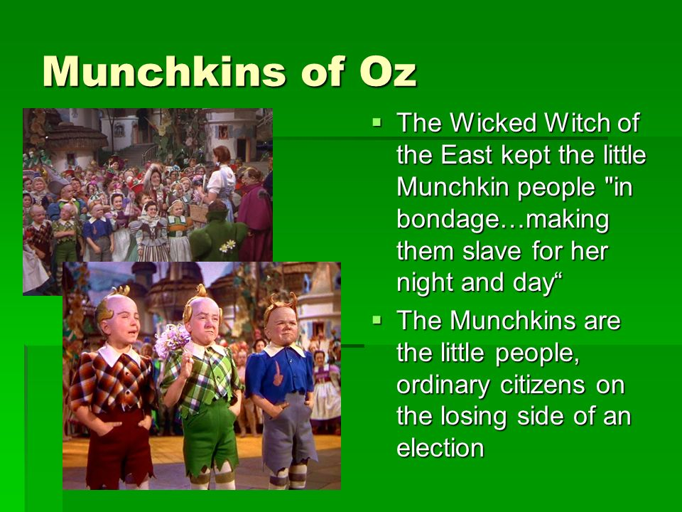 Munchkins of Oz The Wicked Witch of the East kept the little Munchkin people in bondage…making them slave for her night and day The Wicked Witch of the East kept the little Munchkin people in bondage…making them slave for her night and day The Munchkins are the little people, ordinary citizens on the losing side of an election The Munchkins are the little people, ordinary citizens on the losing side of an election