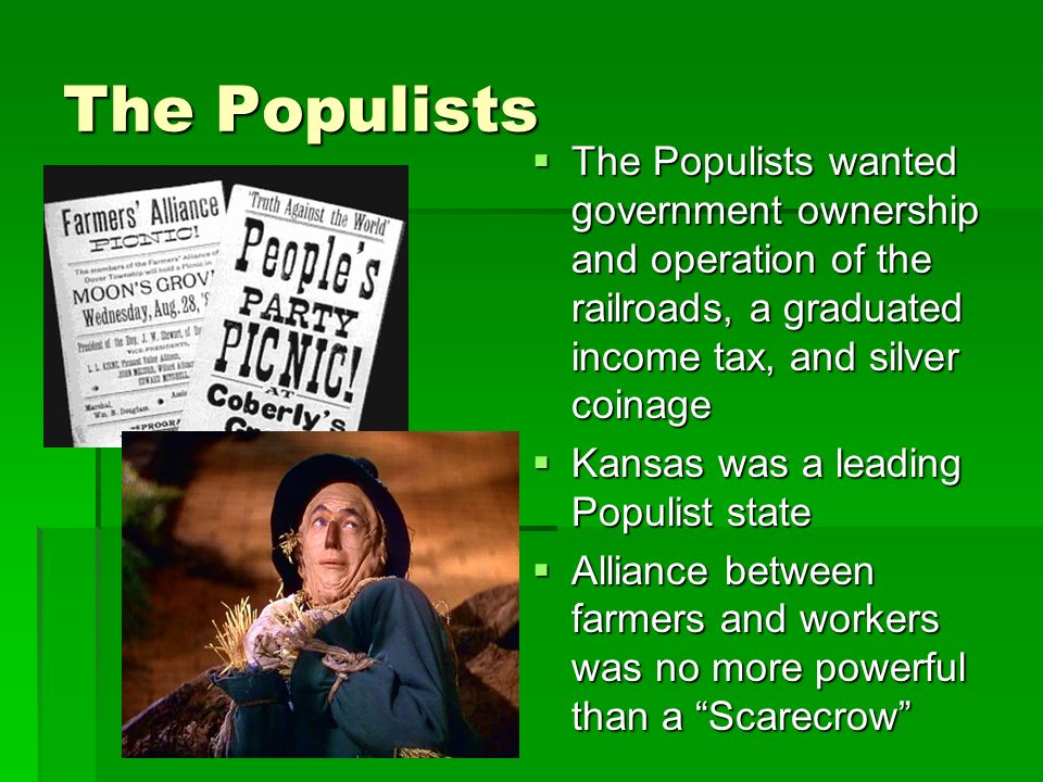 The Populists The Populists wanted government ownership and operation of the railroads, a graduated income tax, and silver coinage The Populists wanted government ownership and operation of the railroads, a graduated income tax, and silver coinage Kansas was a leading Populist state Kansas was a leading Populist state Alliance between farmers and workers was no more powerful than a Scarecrow Alliance between farmers and workers was no more powerful than a Scarecrow