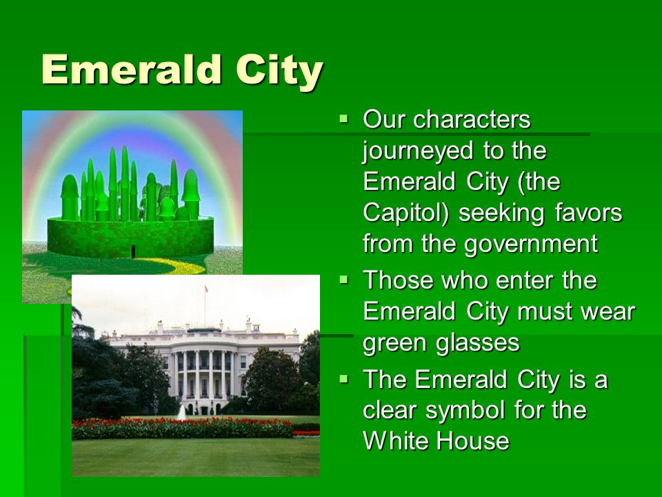 Emerald City Our characters journeyed to the Emerald City (the Capitol) seeking favors from the government Our characters journeyed to the Emerald City (the Capitol) seeking favors from the government Those who enter the Emerald City must wear green glasses Those who enter the Emerald City must wear green glasses The Emerald City is a clear symbol for the White House The Emerald City is a clear symbol for the White House