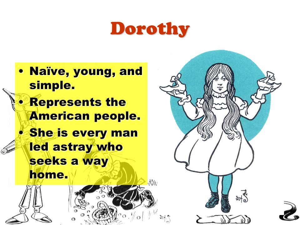 Dorothy Naïve, young, and simple.Naïve, young, and simple. Represents the American people.Represents the American people. She is every man led astray