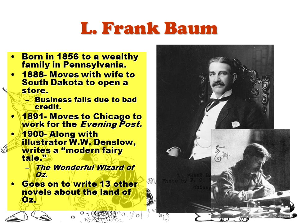 L. Frank Baum Born in 1856 to a wealthy family in Pennsylvania.Born in 1856 to a wealthy family in Pennsylvania. 1888- Moves with wife to South Dakota