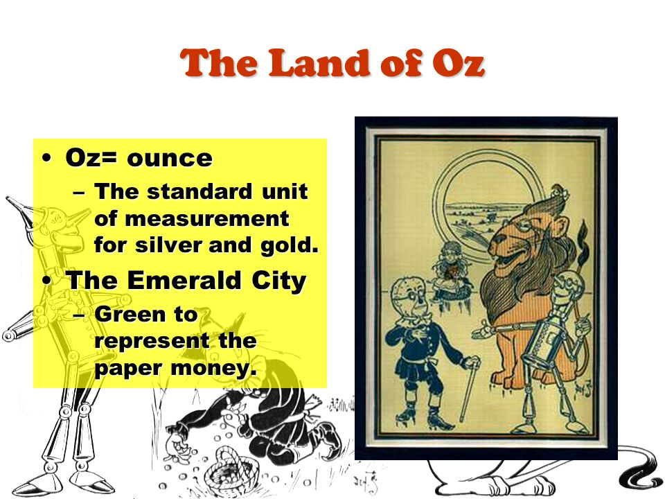 The Land of Oz Oz= ounceOz= ounce –The standard unit of measurement for silver and gold. The Emerald CityThe Emerald City –Green to represent the pape