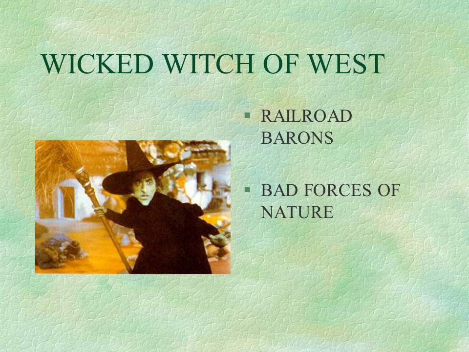 WICKED WITCH OF WEST §RAILROAD BARONS §BAD FORCES OF NATURE