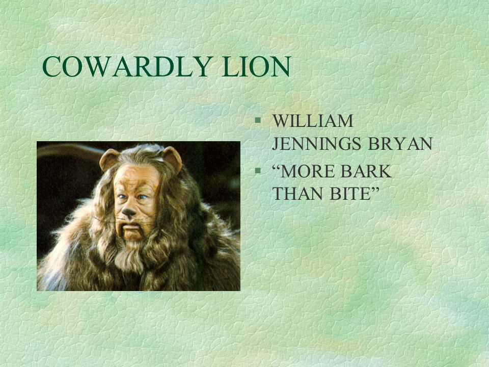 COWARDLY LION §WILLIAM JENNINGS BRYAN §MORE BARK THAN BITE
