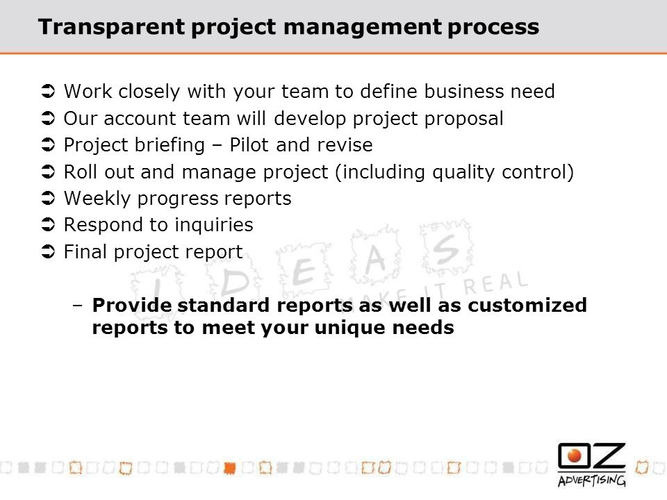 Transparent project management process Work closely with your team to define business need Our account team will develop project proposal Project briefing – Pilot and revise Roll out and manage project (including quality control) Weekly progress reports Respond to inquiries Final project report –Provide standard reports as well as customized reports to meet your unique needs
