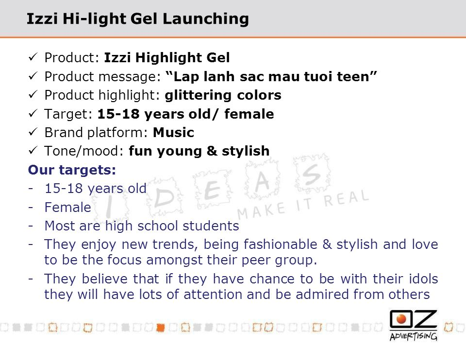 Izzi Hi-light Gel Launching Product: Izzi Highlight Gel Product message: Lap lanh sac mau tuoi teen Product highlight: glittering colors Target: 15-18 years old/ female Brand platform: Music Tone/mood: fun young & stylish Our targets: -15-18 years old -Female -Most are high school students -They enjoy new trends, being fashionable & stylish and love to be the focus amongst their peer group.