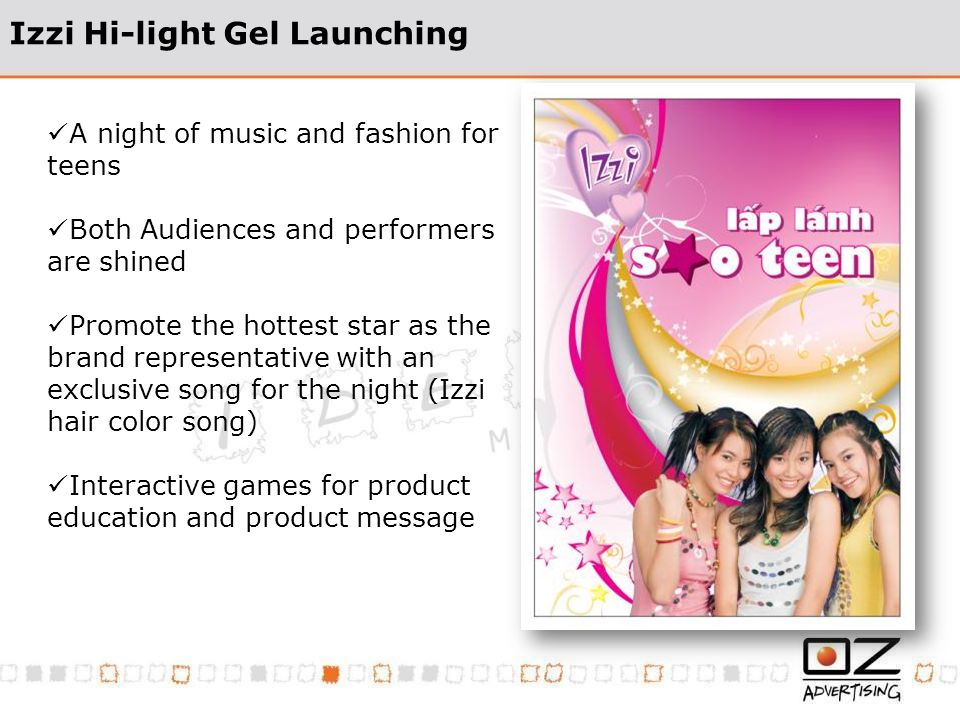 Izzi Hi-light Gel Launching A night of music and fashion for teens Both Audiences and performers are shined Promote the hottest star as the brand repr
