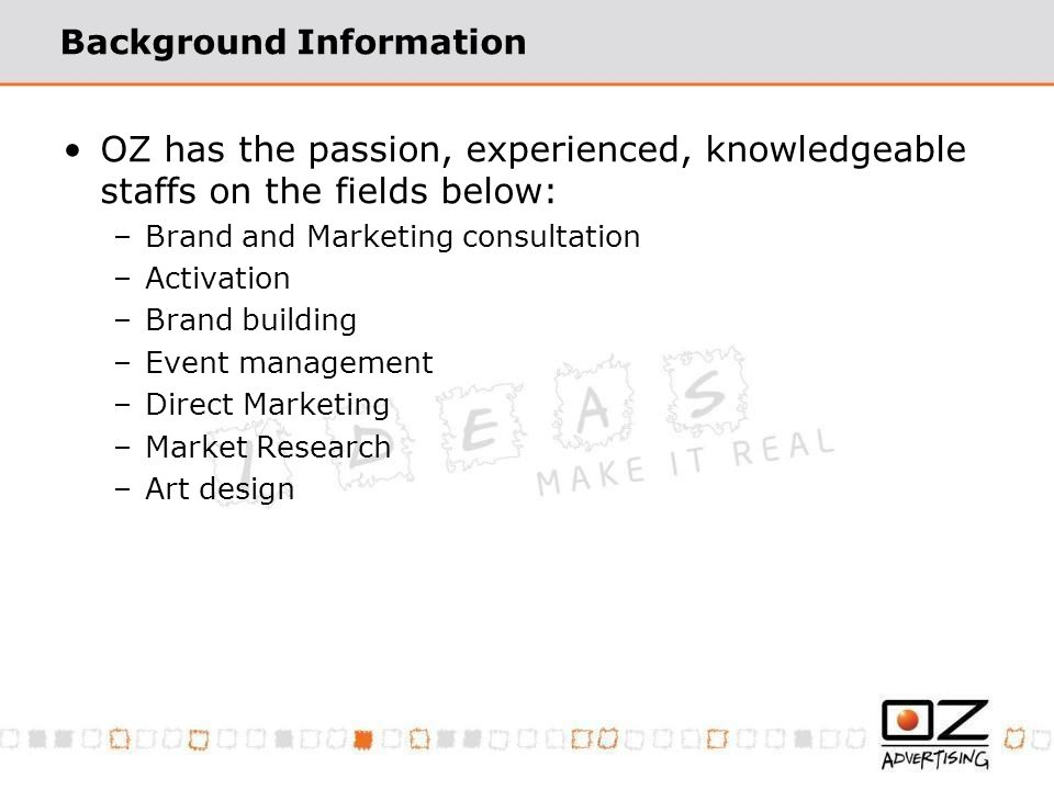 Background Information OZ has the passion, experienced, knowledgeable staffs on the fields below: –Brand and Marketing consultation –Activation –Brand building –Event management –Direct Marketing –Market Research –Art design
