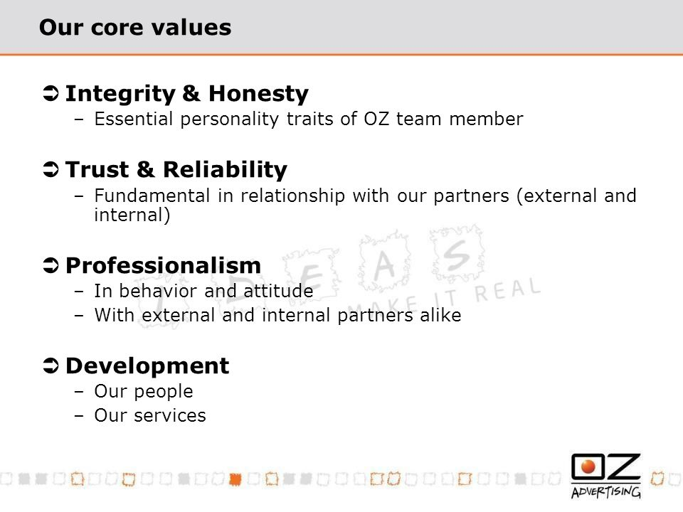 Our core values Integrity & Honesty –Essential personality traits of OZ team member Trust & Reliability –Fundamental in relationship with our partners (external and internal) Professionalism –In behavior and attitude –With external and internal partners alike Development –Our people –Our services