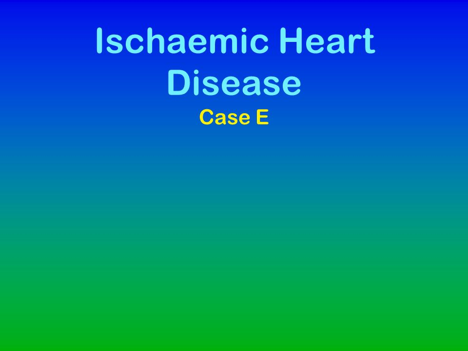 Ischaemic Heart Disease Case E