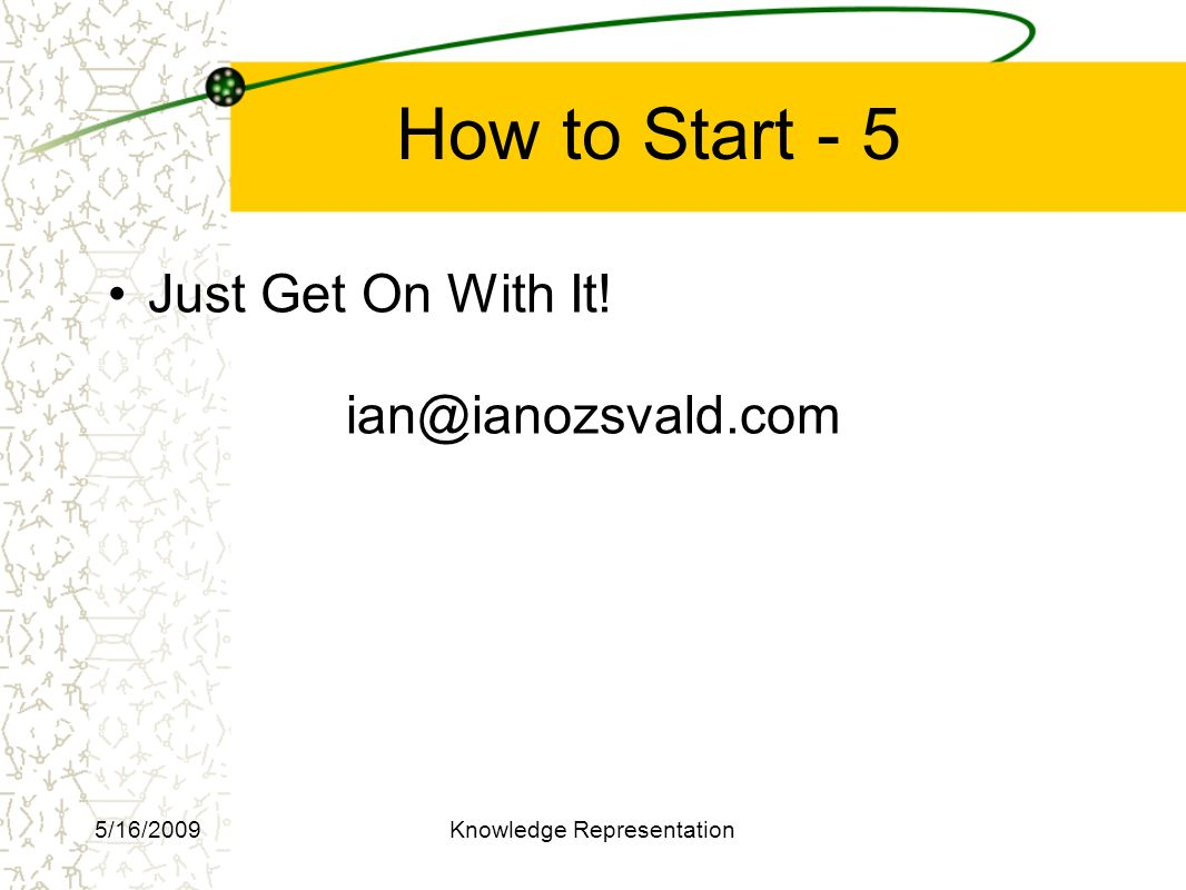How to Start - 5 Just Get On With It! ian@ianozsvald.com 5/16/2009Knowledge Representation