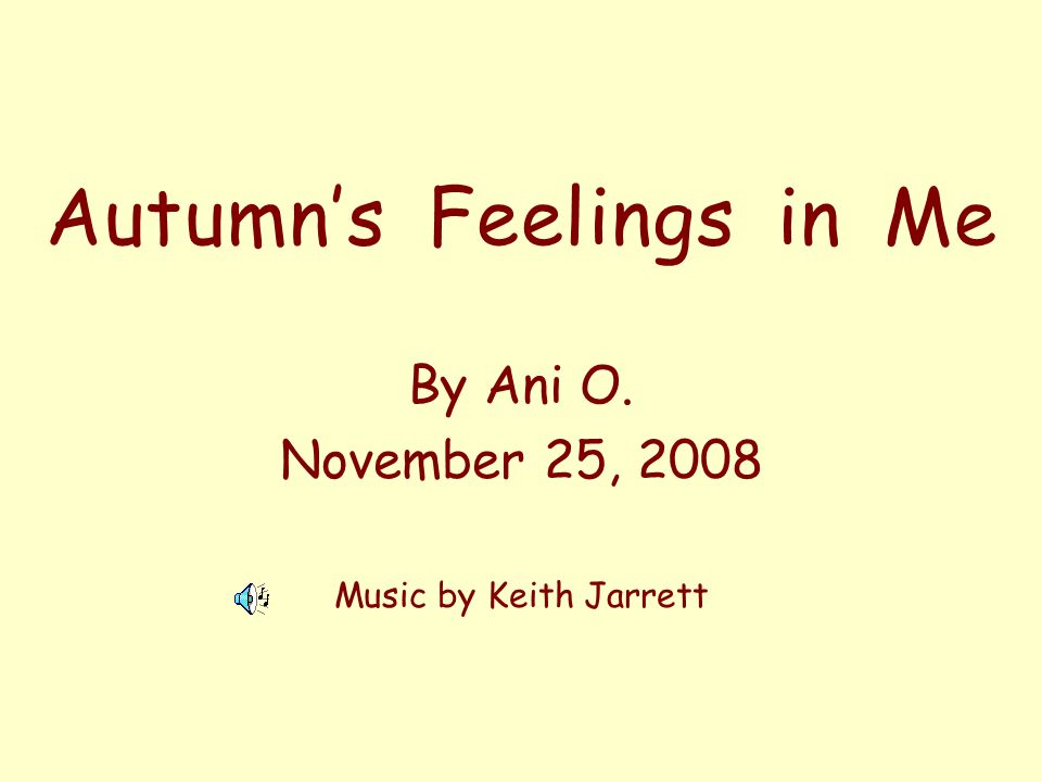 Autumns Feelings in Me By Ani O. November 25, 2008 Music by Keith Jarrett