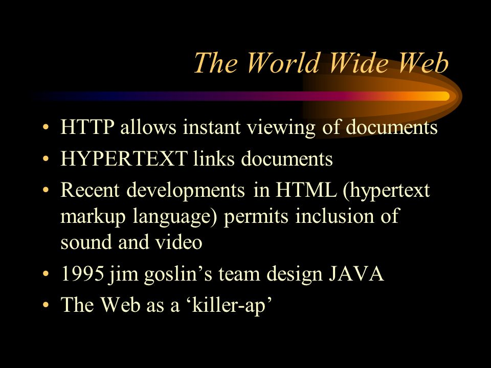 The World Wide Web HTTP allows instant viewing of documents HYPERTEXT links documents Recent developments in HTML (hypertext markup language) permits inclusion of sound and video 1995 jim goslins team design JAVA The Web as a killer-ap