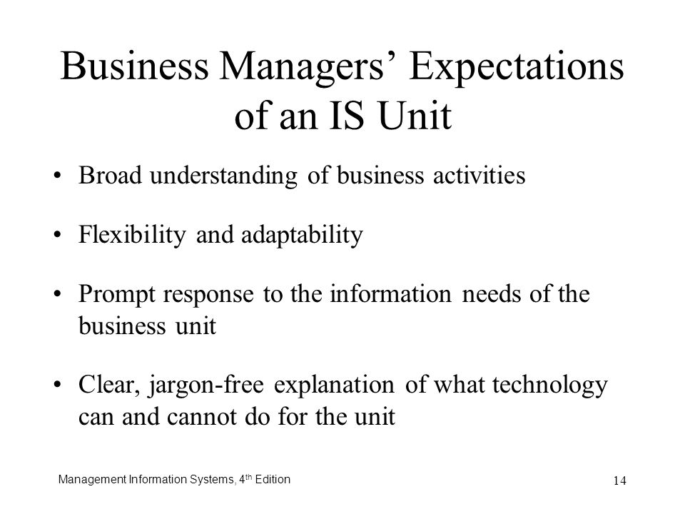 Management Information Systems, 4 th Edition 14 Business Managers Expectations of an IS Unit Broad understanding of business activities Flexibility an