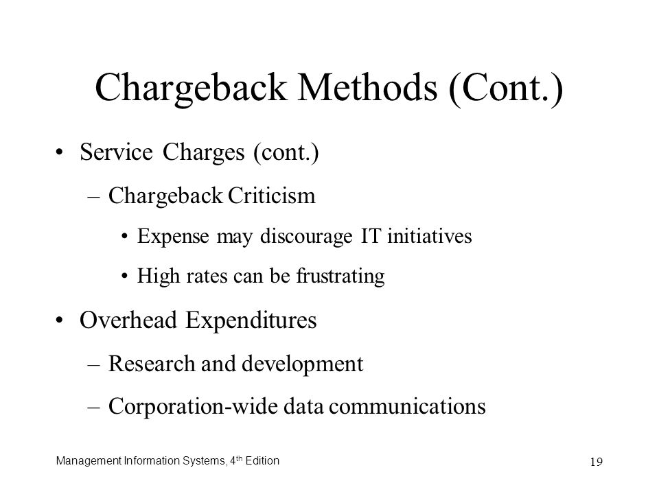 Management Information Systems, 4 th Edition 19 Service Charges (cont.) –Chargeback Criticism Expense may discourage IT initiatives High rates can be