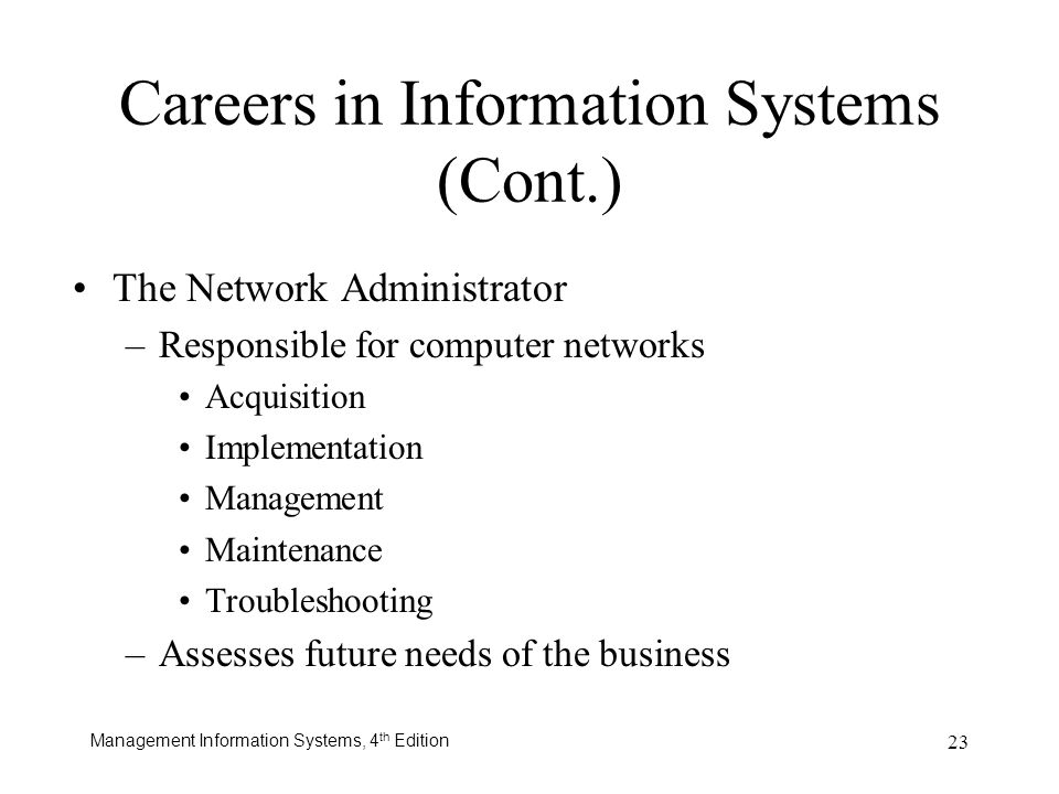 Management Information Systems, 4 th Edition 23 Careers in Information Systems (Cont.) The Network Administrator –Responsible for computer networks Ac
