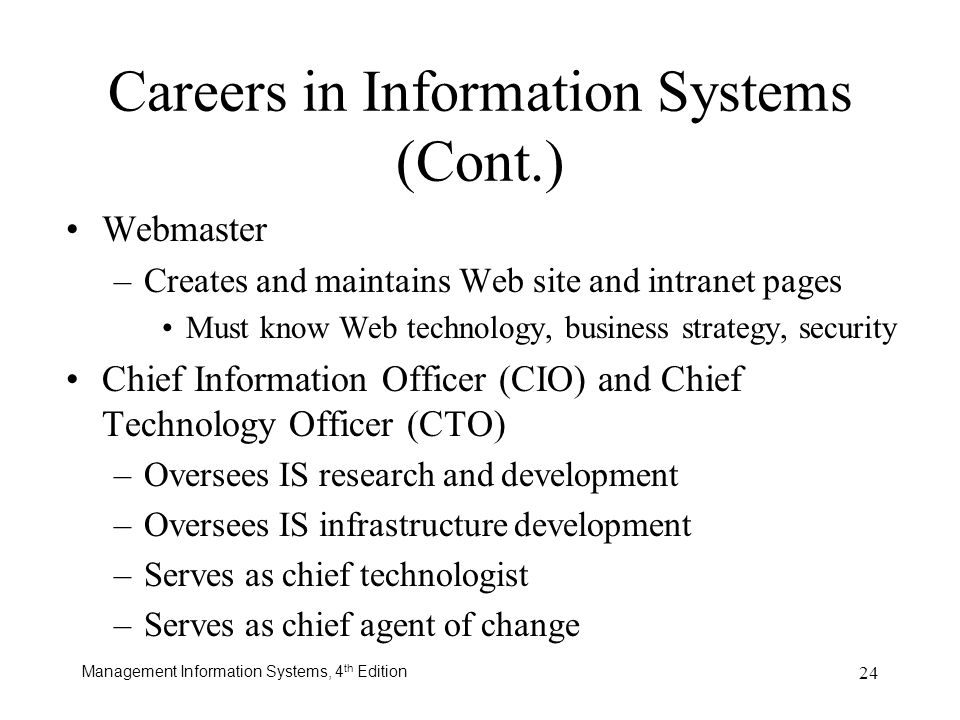 Management Information Systems, 4 th Edition 24 Careers in Information Systems (Cont.) Webmaster –Creates and maintains Web site and intranet pages Mu