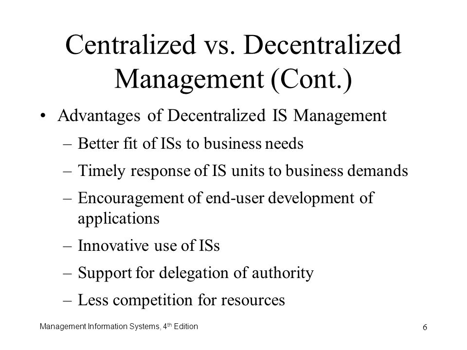 Management Information Systems, 4 th Edition 6 Advantages of Decentralized IS Management –Better fit of ISs to business needs –Timely response of IS u