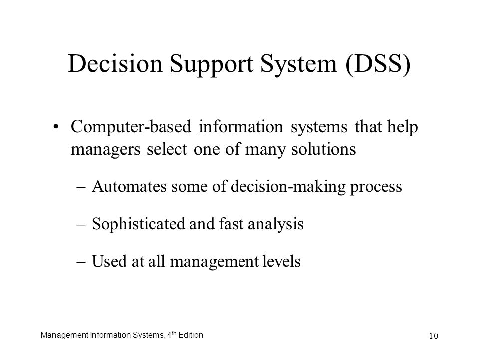 Management Information Systems, 4 th Edition 10 Decision Support System (DSS) Computer-based information systems that help managers select one of many