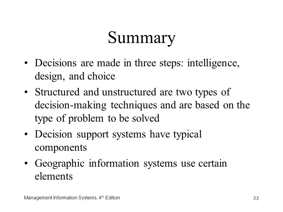 Management Information Systems, 4 th Edition 33 Summary Decisions are made in three steps: intelligence, design, and choice Structured and unstructure