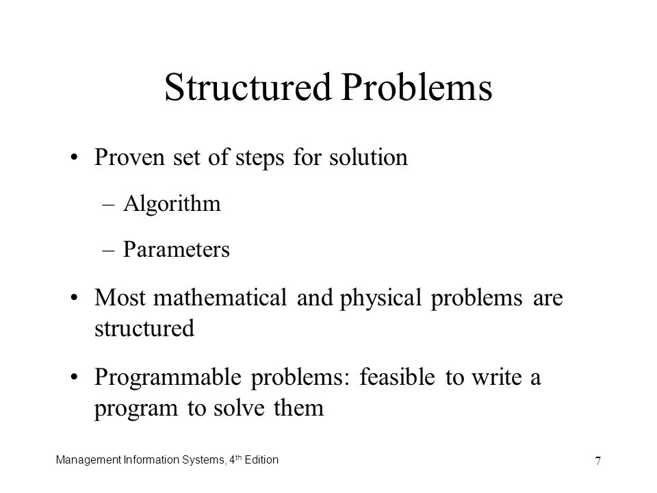 Management Information Systems, 4 th Edition 7 Structured Problems Proven set of steps for solution –Algorithm –Parameters Most mathematical and physi