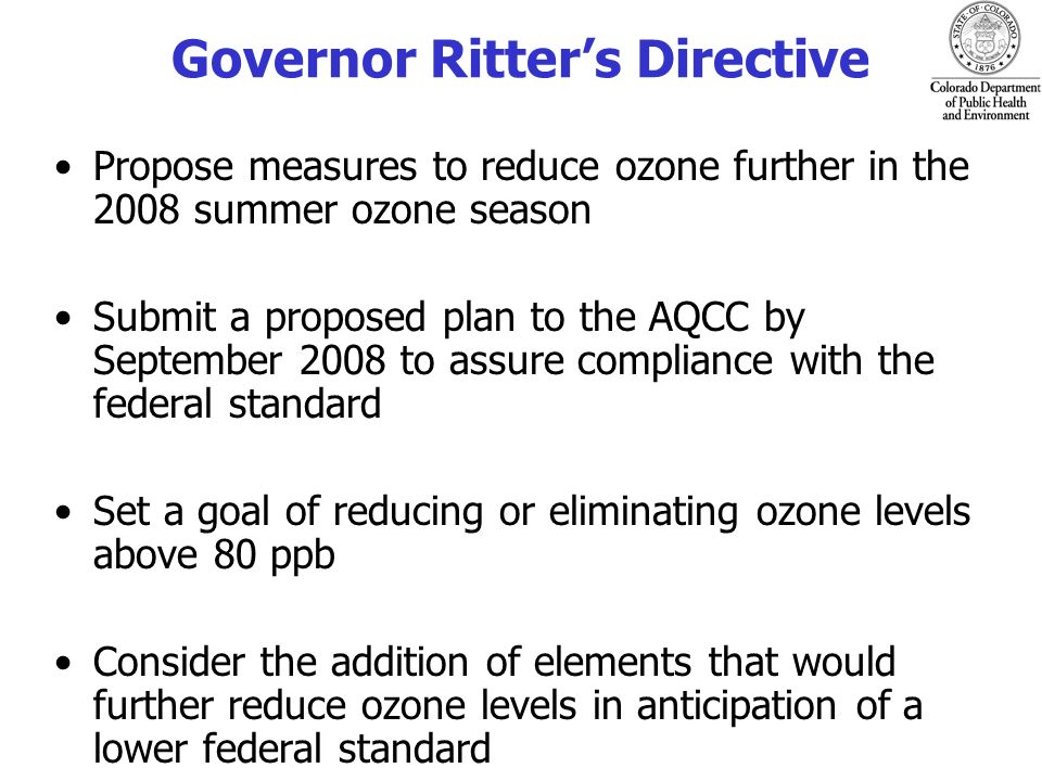 Planning Goals Meet 1997 Ozone Standard (effectively 0.084 ppm) by 2010 –per Federal requirements Reduce or eliminate ozone values above 0.080 ppm –per Governor Ritters directive Begin laying the groundwork to prepare a plan to meet the new Ozone Standard (0.075 ppm) –per Governor Ritters directive