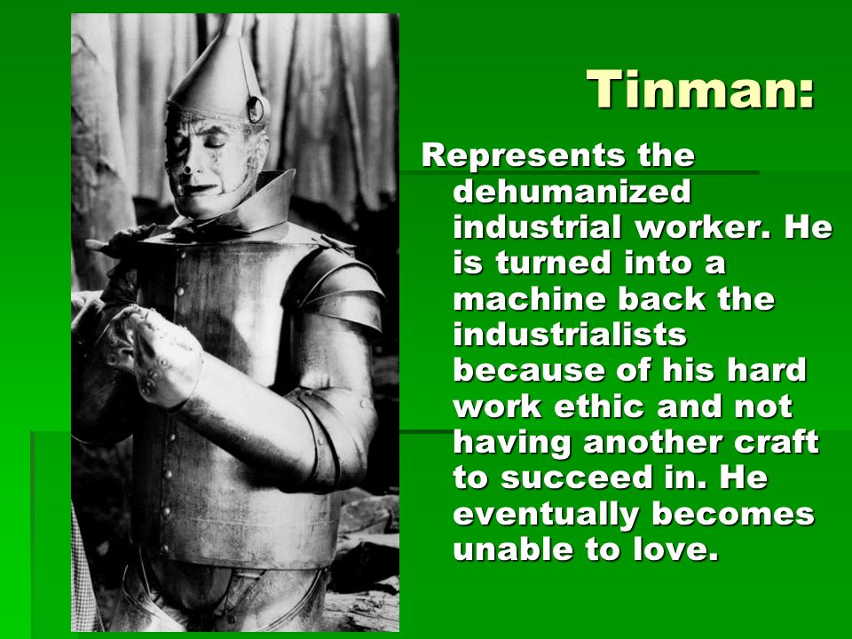 Tinman: Represents the dehumanized industrial worker. He is turned into a machine back the industrialists because of his hard work ethic and not havin