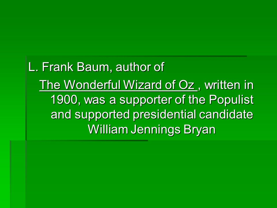 L. Frank Baum, author of The Wonderful Wizard of Oz, written in 1900, was a supporter of the Populist and supported presidential candidate William Jen