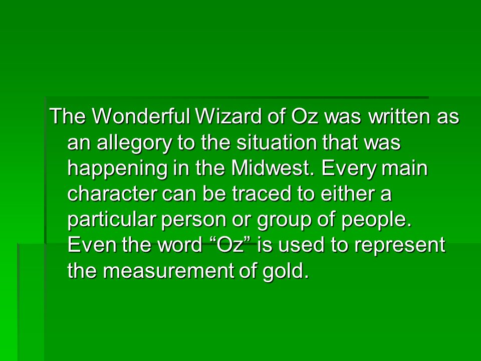 The Wonderful Wizard of Oz was written as an allegory to the situation that was happening in the Midwest. Every main character can be traced to either