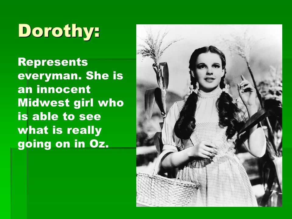 Dorothy: Represents everyman. She is an innocent Midwest girl who is able to see what is really going on in Oz.