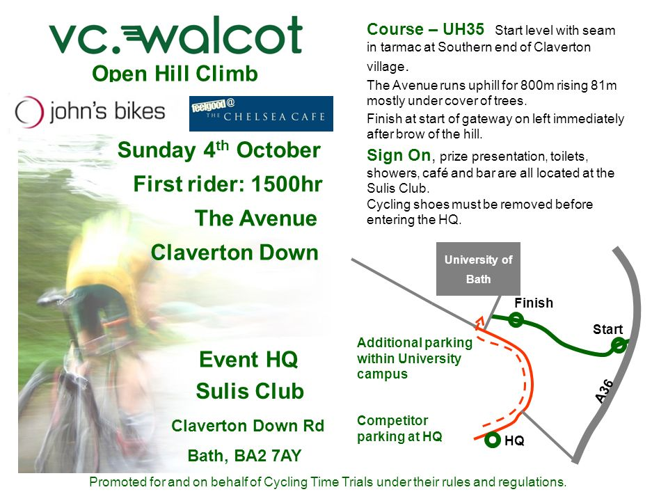 Open Hill Climb Sunday 4 th October First rider: 1500hr The Avenue Claverton Down Event HQ Sulis Club Claverton Down Rd Bath, BA2 7AY Promoted for and on behalf of Cycling Time Trials under their rules and regulations.