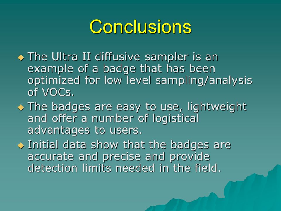 Conclusions The Ultra II diffusive sampler is an example of a badge that has been optimized for low level sampling/analysis of VOCs. The Ultra II diff