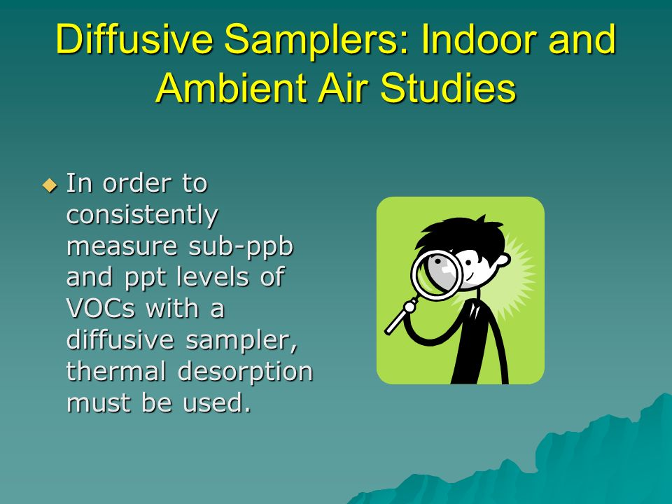 Diffusive Samplers: Indoor and Ambient Air Studies In order to consistently measure sub-ppb and ppt levels of VOCs with a diffusive sampler, thermal d