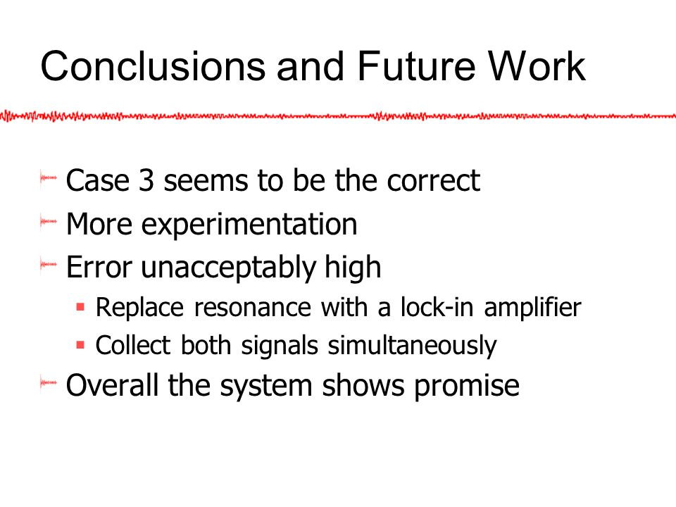 Conclusions and Future Work Case 3 seems to be the correct More experimentation Error unacceptably high Replace resonance with a lock-in amplifier Collect both signals simultaneously Overall the system shows promise