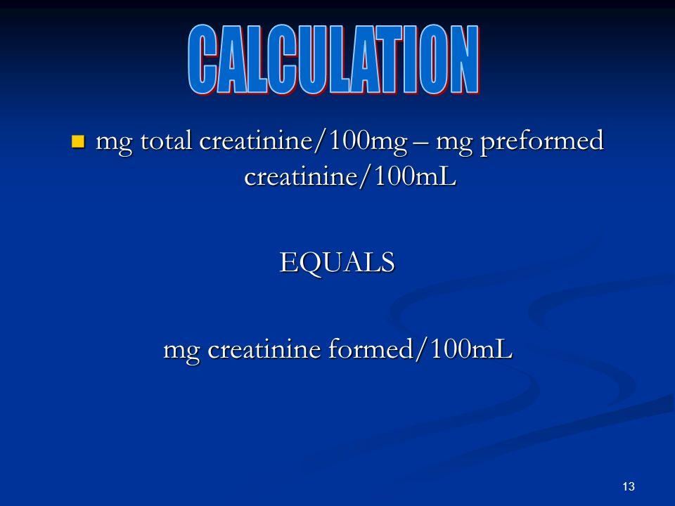 13 mg total creatinine/100mg – mg preformed creatinine/100mL mg total creatinine/100mg – mg preformed creatinine/100mLEQUALS mg creatinine formed/100mL