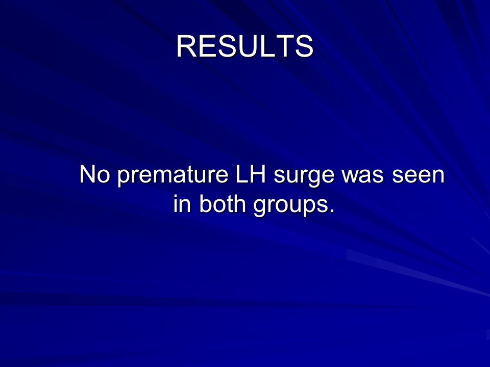 RESULTS No premature LH surge was seen in both groups.