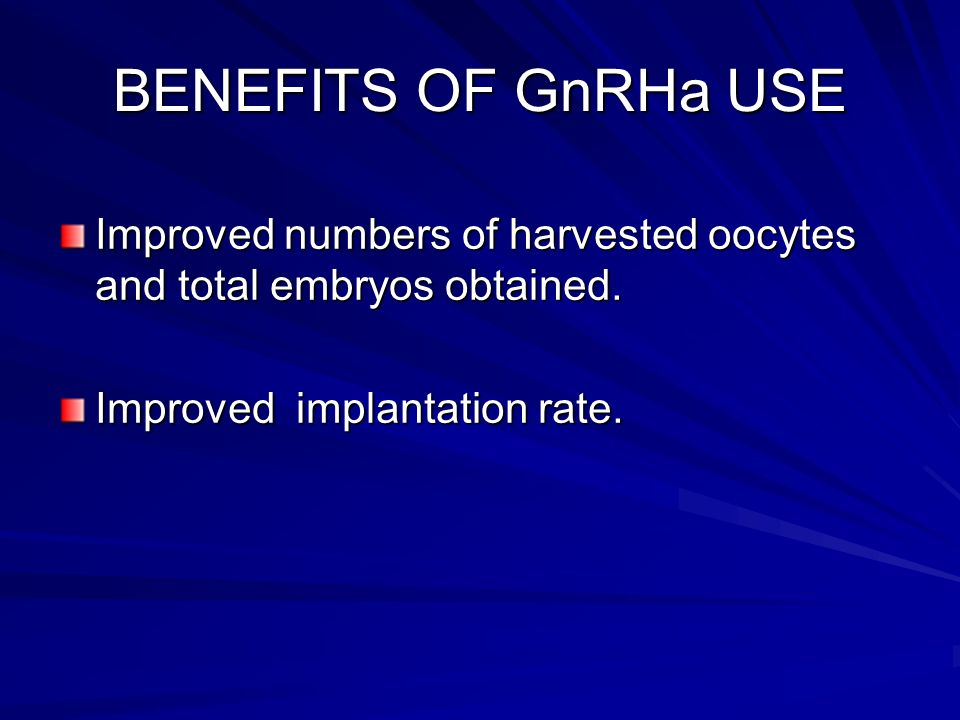 BENEFITS OF GnRHa USE Improved numbers of harvested oocytes and total embryos obtained.