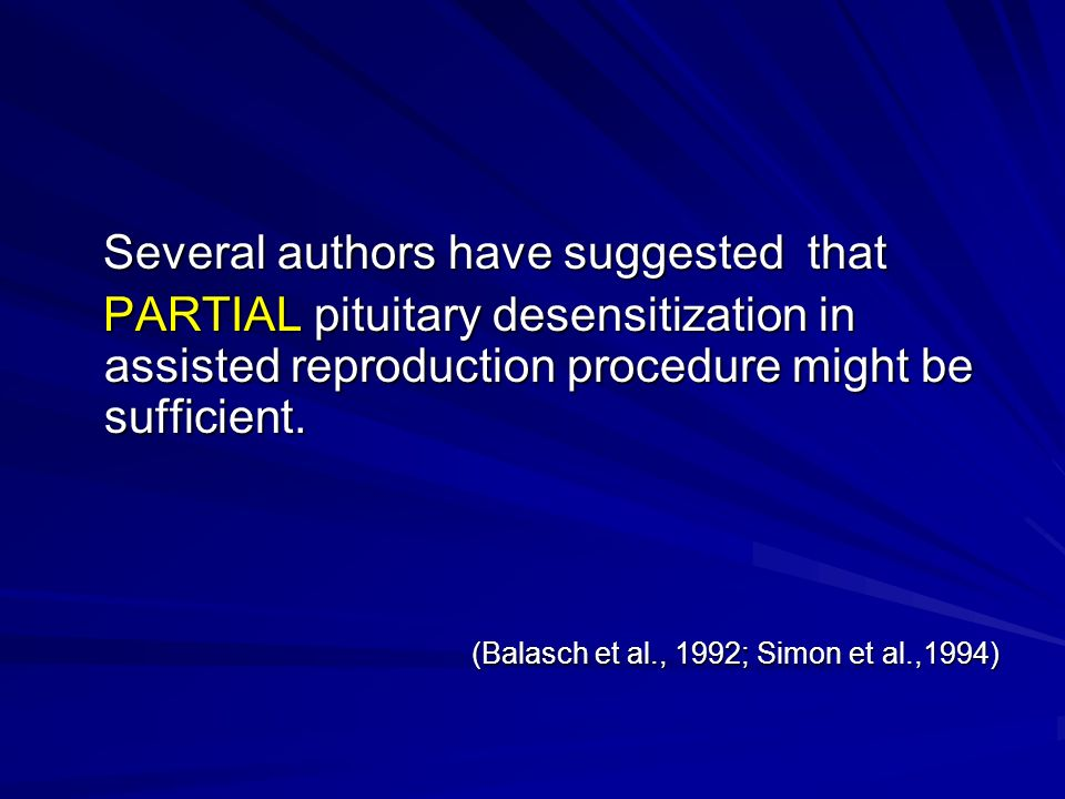 Several authors have suggested that Several authors have suggested that PARTIAL pituitary desensitization in assisted reproduction procedure might be sufficient.