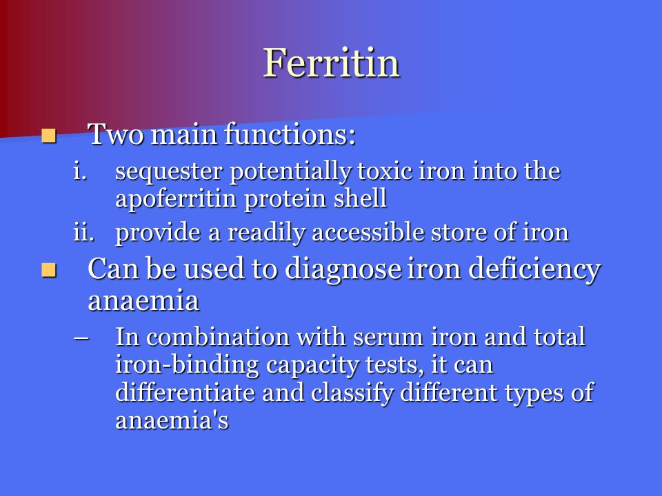 Ferritin Two main functions: Two main functions: i.sequester potentially toxic iron into the apoferritin protein shell ii.provide a readily accessible