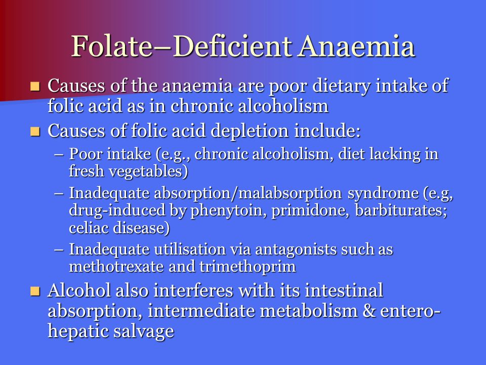 Folate–Deficient Anaemia Causes of the anaemia are poor dietary intake of folic acid as in chronic alcoholism Causes of the anaemia are poor dietary i