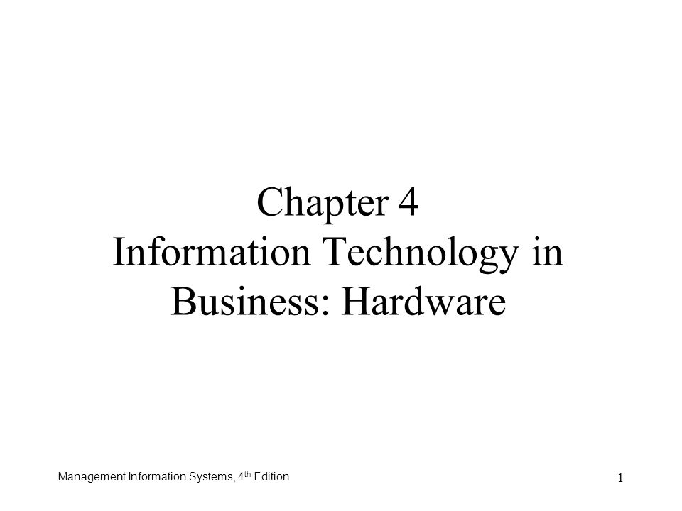 Management Information Systems, 4 th Edition 1 Chapter 4 Information Technology in Business: Hardware