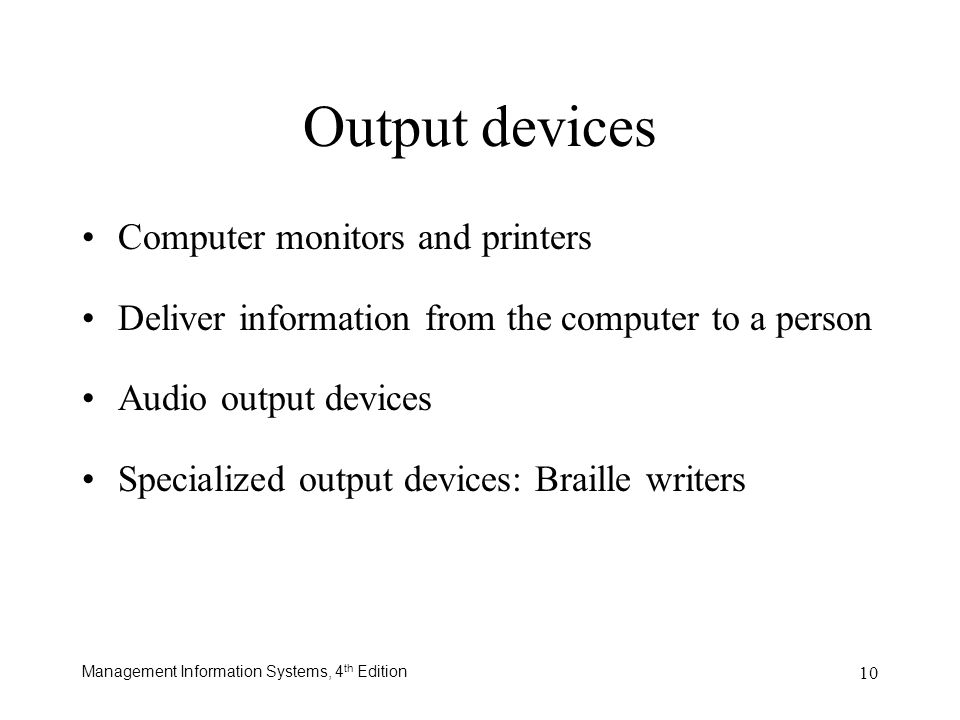 Management Information Systems, 4 th Edition 10 Computer monitors and printers Deliver information from the computer to a person Audio output devices