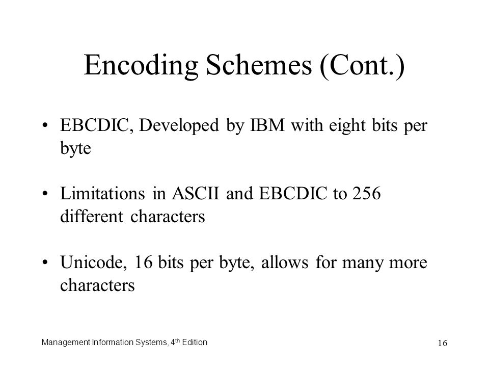 Management Information Systems, 4 th Edition 16 EBCDIC, Developed by IBM with eight bits per byte Limitations in ASCII and EBCDIC to 256 different cha