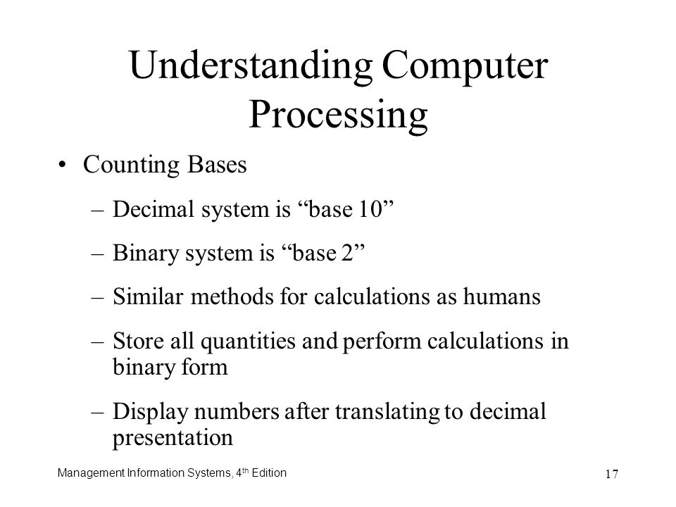 Management Information Systems, 4 th Edition 17 Counting Bases –Decimal system is base 10 –Binary system is base 2 –Similar methods for calculations a