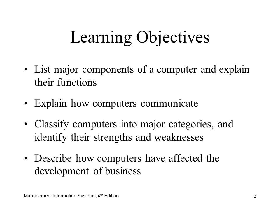 Management Information Systems, 4 th Edition 2 Learning Objectives List major components of a computer and explain their functions Explain how compute