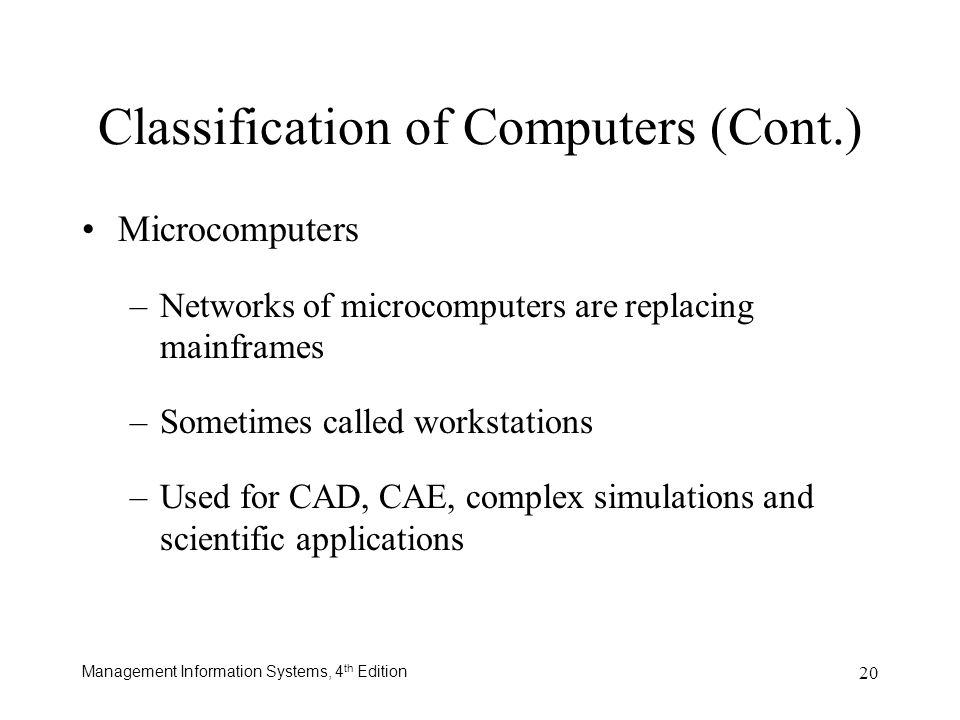 Management Information Systems, 4 th Edition 20 Classification of Computers (Cont.) Microcomputers –Networks of microcomputers are replacing mainframe
