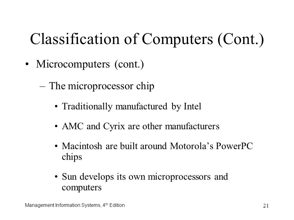 Management Information Systems, 4 th Edition 21 Classification of Computers (Cont.) Microcomputers (cont.) –The microprocessor chip Traditionally manu