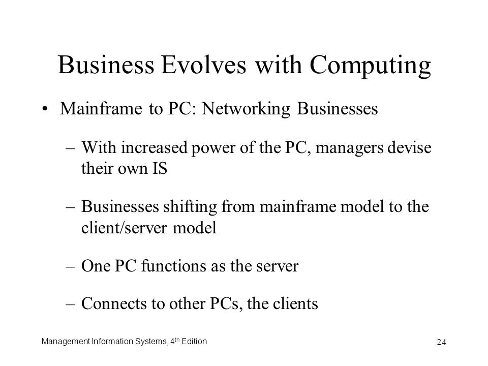 Management Information Systems, 4 th Edition 24 Business Evolves with Computing Mainframe to PC: Networking Businesses –With increased power of the PC